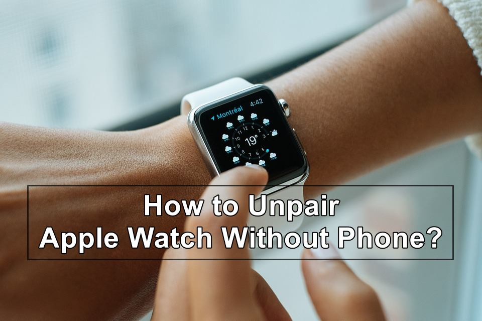 How to Unpair Apple Watch without Phone?